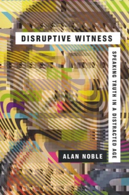 Disruptive Witness: Speaking Truth in a Distracted Age  -     By: Alan Noble