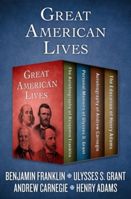 Great American Lives: The Autobiography of Benjamin Franklin, Personal Memoirs of Ulysses S. Grant, Autobiography of Andrew Carnegie, and The Education of Henry Adams - eBook  -     By: Benjamin Franklin, Ulysses S. Grant, Andrew Carnegie