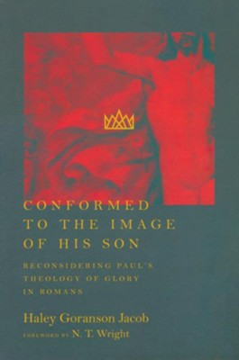 Conformed to the Image of His Son: Reconsidering Paul's Theology of Glory in Romans  -     By: Haley Goranson Jacob
