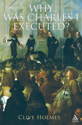 Why Was Charles I Executed?  -     By: Clive Holmes
