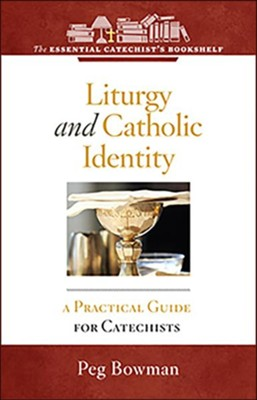 Liturgy and Catholic Identity: A Practical Guide for Catechists  -     By: Peg Bowman