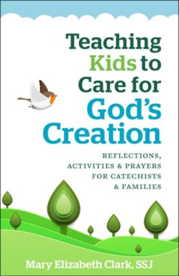 Teaching Kids to Care for God's Creation: Reflections, Activities and Prayers for Catechists and Families  -     By: Mary Elizabeth Clark