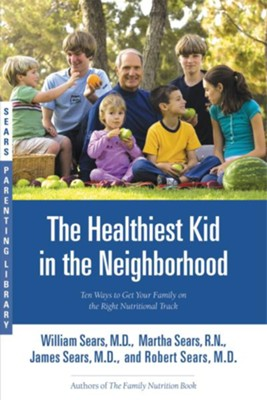 The Healthiest Kid in the Neighborhood: Ten Ways to Get Your Family on the Right Nutritional Track - eBook  -     By: William Sears, Martha Sears, James Sears, Robert Sears