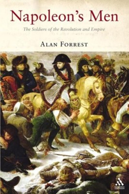 Napoleon's Men: The Soldiers of the Revolution and Empire  -     By: Alan Forrest