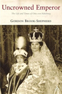 The Uncrowned Emperor: The Life and Times of Otto von Habsburg  -     By: Gordon Brook-Shepherd