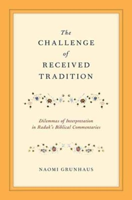 The Challenge of Received Tradition: Dilemmas of Interpretation in Radak's Biblical Commentaries  -     By: Naomi Grunhaus