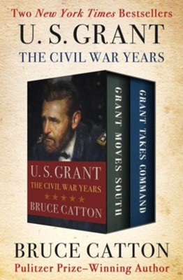 U. S. Grant: The Civil War Years: Grant Moves South and Grant Takes Command - eBook  -     By: Bruce Catton