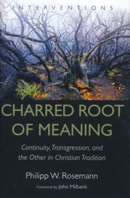 Charred Root of Meaning: Continuity, Transgression, and the Other in Christian Tradition  -     By: Philipp W. Rosemann, John Milbank