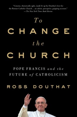 To Change The Church: Pope Francis and the Future of Catholicism - eBook  -     By: Ross Douthat