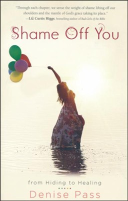 Shame Off You: From Hiding to Healing  -     By: Denise Pass