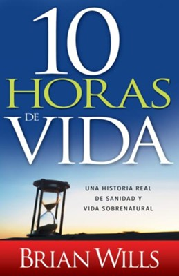 10 Horas de vida: Una historia real de sanidad y vida sobrenatural - eBook  -     By: Brian Wills