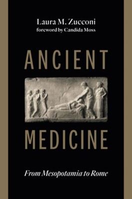 Ancient Medicine: From Mesopotamia to Rome  -     By: Laura M. Zucconi