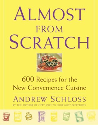 Almost from Scratch: 600 Recipes for the New Convenience Cuisine - eBook  -     By: Andrew Schloss