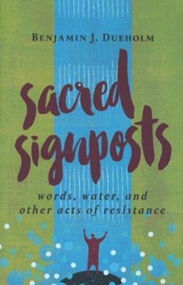 Sacred Signposts: Words, Water, and Other Acts of Resistance  -     By: Benjamin J. Dueholm