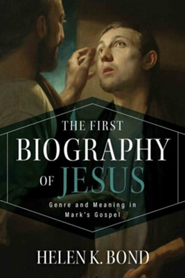 The First Biography of Jesus: Genre and Meaning in Mark's Gospel  -     By: Helen K. Bond