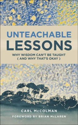 Unteachable Lessons: Why Wisdom Can't Be Taught (and Why That's Okay)  -     By: Carl McColman