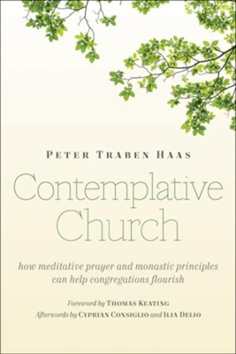 Contemplative Church: How Meditative Prayer and Monastic Principles Can Help Congregations Flourish  -     By: Peter Traben Haas