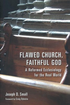 Flawed Church, Faithful God: A Reformed Ecclesiology for the Real World  -     By: Joseph D. Small, Craig Dykstra