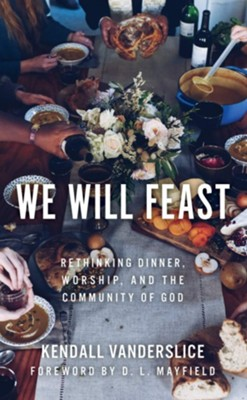 We Will Feast: Rethinking Dinner, Worship, and the Community of God  -     By: Kendall Vanderslice