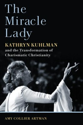 The Miracle Lady: Kathryn Kuhlman and the Transformation of Charismatic Christianity  -     By: Amy Collier Artman
