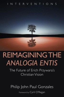 Reimagining the Analogia Entis: The Future of Erich Przywara's Christian Vision  -     By: Philip John Paul Gonzales