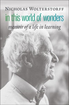 In This World of Wonders: Memoir of a Life in Learning  -     By: Nicholas Wolterstorff
