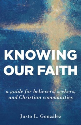 Knowing Our Faith: A Guide for Believers, Seekers, and Christian Communities  -     By: Justo L. Gonzalez