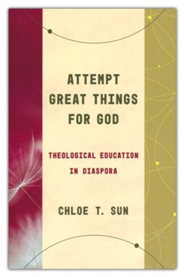 Attempt Great Things for God: Theological Education in Diaspora  -     By: Chloe T. Sun