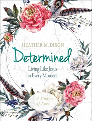 Determined: Living Like Jesus in Every Moment - Women's Bible Study, Participant Workbook  -     By: Heather M. Dixon