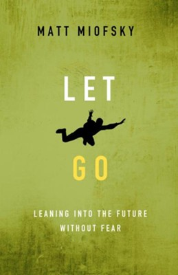 Let Go: Leaning into the Future Without Fear  -     By: Matt Miofsky