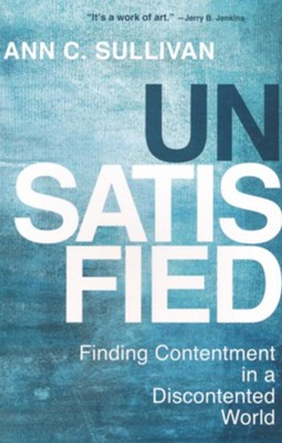 Unsatisfied: Finding Contentment in a Discontented World  -     By: Ann C. Sullivan
