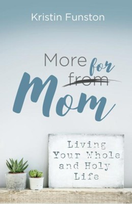 More for Mom: Living Your Whole and Holy Life  -     By: Kristin Funston