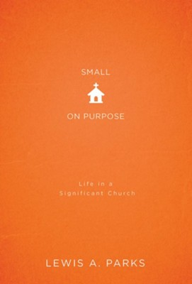 Small on Purpose: Life in a Significant Church - eBook  -     By: Lewis A. Parks