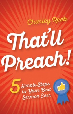 That'll Preach!: 5 Simple Steps to Your Best Sermon Ever - eBook  -     By: Charley Reeb