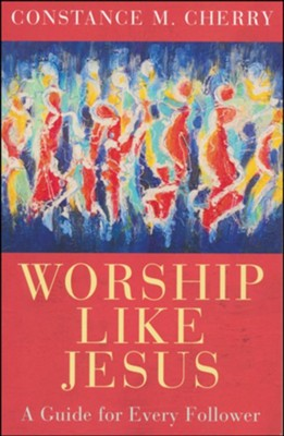 Worship Like Jesus: A Guide for Every Follower  -     By: Constance M. Cherry