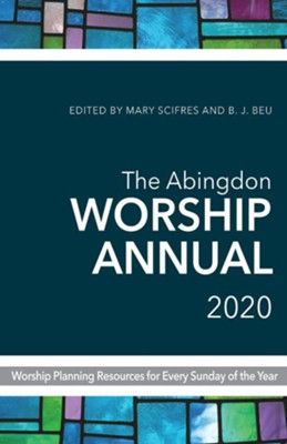 The Abingdon Worship Annual 2020: Worship Planning Resources for Every Sunday of the Year  -     Edited By: Mary Scifres, B.J. Beu