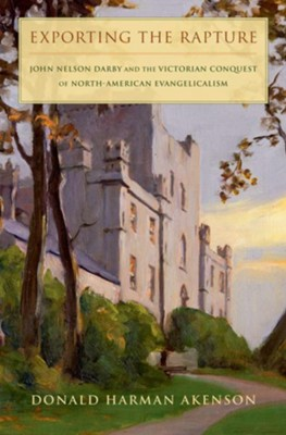 Exporting the Rapture: John Nelson Darby and the Victorian Conquest of North American Evangelicalism  -     By: Donald Akenson