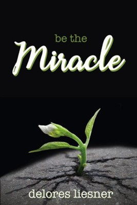 Be the Miracle  -     By: Delores Liesner