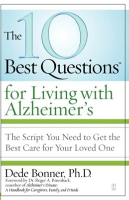 The 10 Best Questions for Living with Alzheimer's: The Script You Need to Get the Best Care for Your Loved One - eBook  -     By: Dede Bonner
