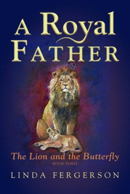 A Royal Father: The Lion and the Butterfly Book Three  -     By: Linda Fergerson