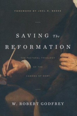 Saving the Reformation: The Pastoral Theology of the Canons of Dort  -     By: W. Robert Godfrey