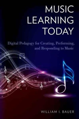 Music Learning Today: Digital Pedagogy for Creating, Performing, and Responding to Music  -     By: William I. Bauer