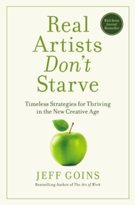 Real Artists Don't Starve: Timeless Strategies for Thriving in the New Creative Age - eBook  -     By: Jeff Goins