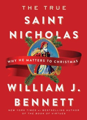 The True Saint Nicholas: Why He Matters to Christmas - eBook  -     By: William J. Bennett