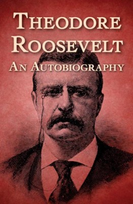 Theodore Roosevelt: An Autobiography - eBook  -     By: Theodore Roosevelt