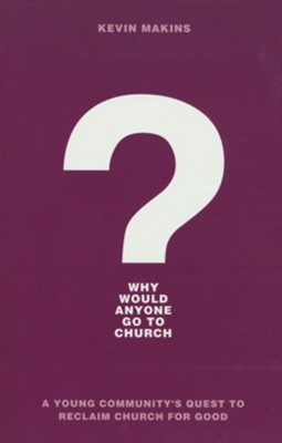 Why Would Anyone Go to Church? A Young Community's Quest to Reclaim Church for Good  -     By: Kevin Makins