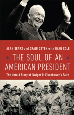 The Soul of an American President: The Untold Story of Dwight D. Eisenhower's Faith  -     By: Alan Sears, Craig Osten, Ryan Cole