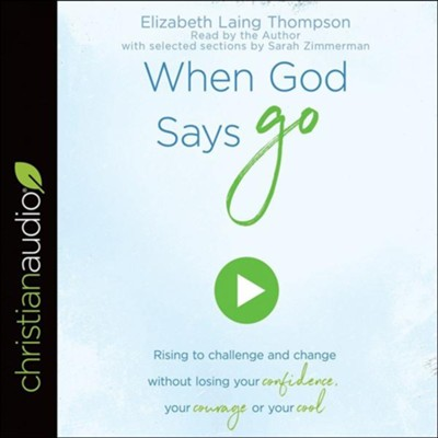 When God Says Go: Rising to Challenge and Change without Losing Your Confidence, Your Courage, or Your Cool - unabridged audiobook on CD  -     Narrated By: Elizabeth Laing Thompson     By: Elizabeth Laing Thompson