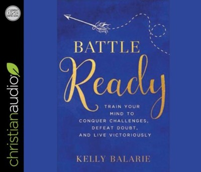 Battle Ready: Train Your Mind to Conquer Challenges, Defeat Doubt, and Live Victoriously - unabridged audiobook on CD  -     By: Kelly Balarie