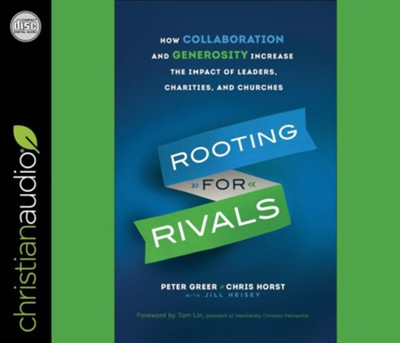 Rooting for Rivals: How Collaboration and Generosity Increase the Impact of Leaders, Charities, and Churches - unabridged audiobook on CD  -     By: Peter Greer, Chris Horst, Jill Heisey